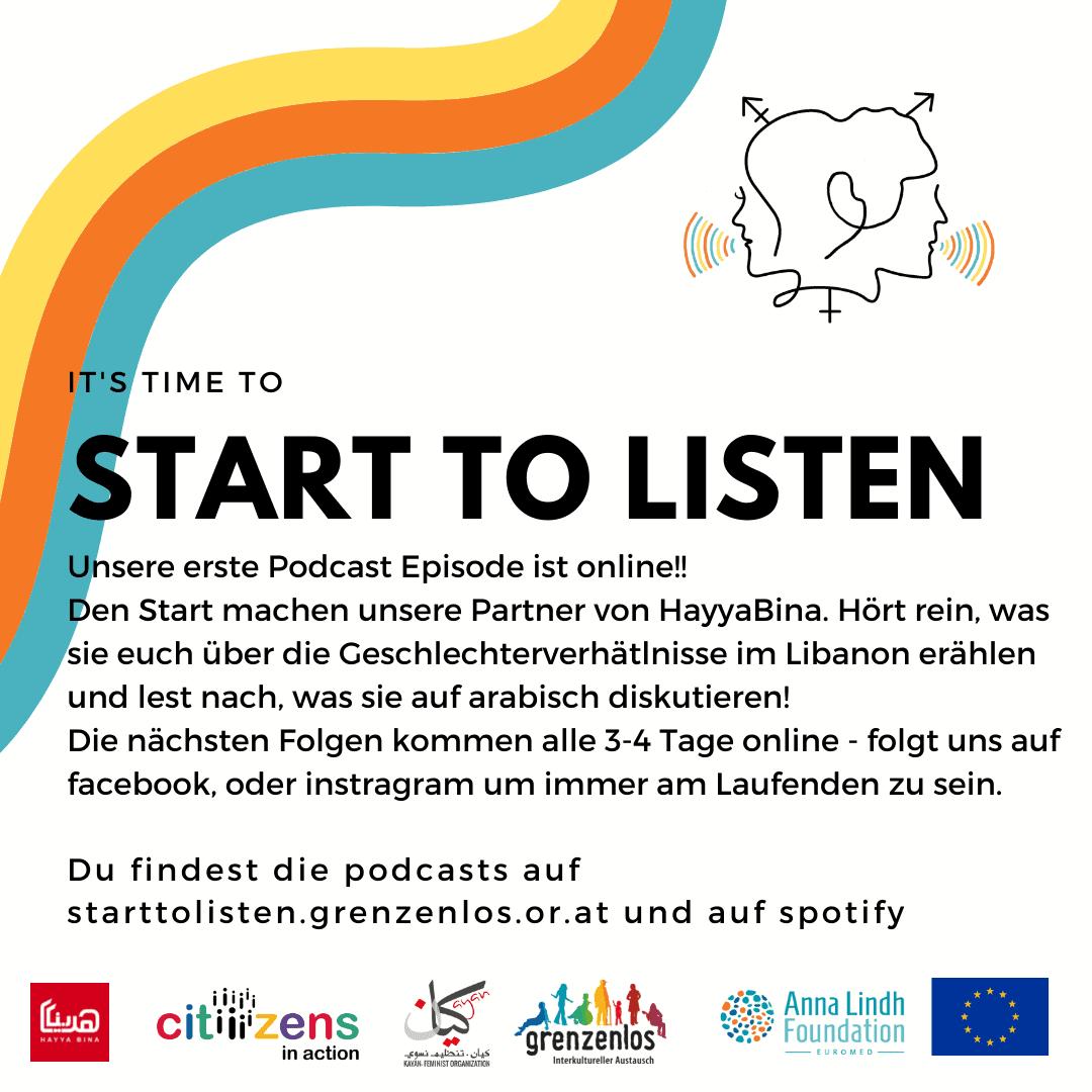 Unsere erste Podcast Episode ist online!! Den Start machen unsere Partner von HayyaBina. Hört rein, was sie euch über die Geschlechterverhätlnisse im Libanon erählen und lest nach, was sie auf arabisch diskutieren! Die nächsten Folgen kommen alle 3-4 Tage online - folgt uns auf facebook, oder instragram um immer am Laufenden zu sein. Du findest die podcasts auf starttolisten.grenzenlos.or.at und auf spotify